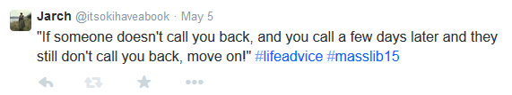 "Screenshot of tweet: ""If someone doesn't call you back, and you call a few days later and they still don't call you back, move on!"" #lifeadvice #masslib15"